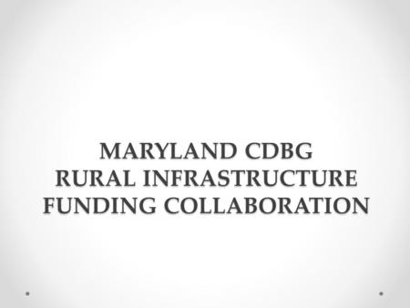 MARYLAND CDBG RURAL INFRASTRUCTURE FUNDING COLLABORATION.