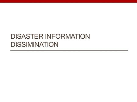 DISASTER INFORMATION DISSIMINATION. Characteristics of disasters Unexpected Impact on society Many parties involved and… Information is changing continuously.