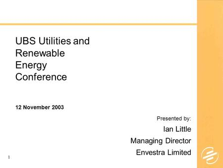 1 UBS Utilities and Renewable Energy Conference Presented by: Ian Little Managing Director Envestra Limited 12 November 2003.