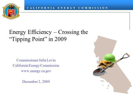 "C A L I F O R N I A E N E R G Y C O M M I S S I O N Energy Efficiency – Crossing the ""Tipping Point"" in 2009 Commissioner Julia Levin California Energy."