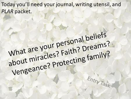 What are your personal beliefs about miracles? Faith? Dreams? Vengeance? Protecting family? Entry Task Today you'll need your journal, writing utensil,