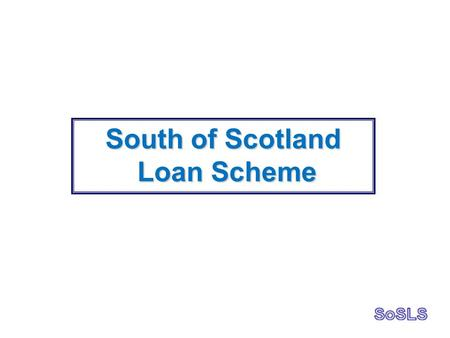 South of Scotland Loan Scheme Loan Scheme. History of SoSLS.Loan Scheme started in 2004.88 loans granted in 10 years.£2.69m invested via SoSLS to date.Average.