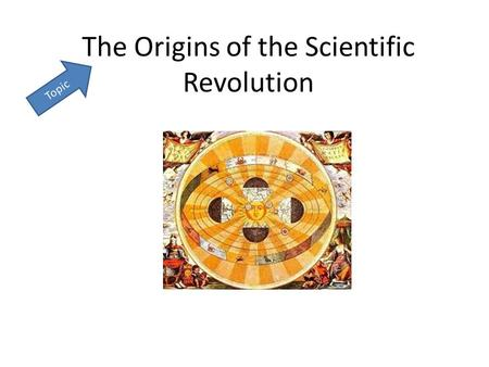 The Origins of the Scientific Revolution Topic. Essential Question Who and what contributed to the Scientific Revolution? Essential Question: