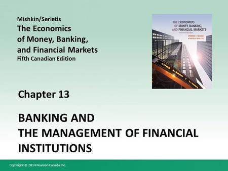 Copyright © 2014 Pearson Canada Inc. Chapter 13 BANKING AND THE MANAGEMENT OF FINANCIAL INSTITUTIONS Mishkin/Serletis The Economics of Money, Banking,