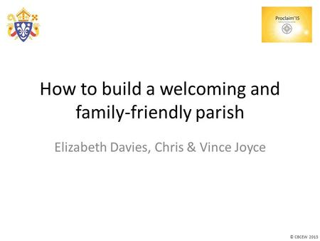 © CBCEW 2015 How to build a welcoming and family-friendly parish Elizabeth Davies, Chris & Vince Joyce.
