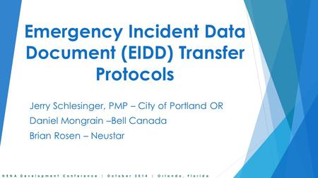 NENA Development Conference | October 2014 | Orlando, Florida Emergency Incident Data Document (EIDD) Transfer Protocols Jerry Schlesinger, PMP – City.