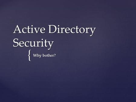 { Active Directory Security Why bother?.   Law #1: Nobody believes anything bad can happen to them, until it does   Law #2: Security only works if.