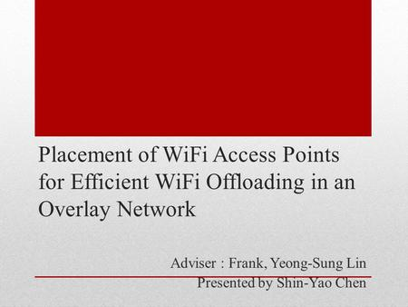 Placement of WiFi Access Points for Efficient WiFi Offloading in an Overlay Network Adviser : Frank, Yeong-Sung Lin Presented by Shin-Yao Chen.