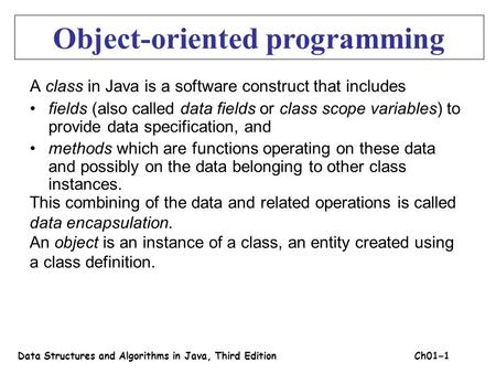A class in Java is a software construct that includes fields (also called data fields or class scope variables) to provide data specification, and methods.
