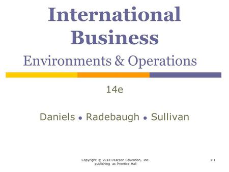 Copyright © 2013 Pearson Education, Inc. publishing as Prentice Hall 1-1 International Business Environments & Operations 14e Daniels ● Radebaugh ● Sullivan.