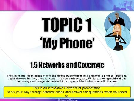 1.5 Networks and Coverage The aim of this Teaching Block is to encourage students to think about mobile phones – personal digital devices that they use.