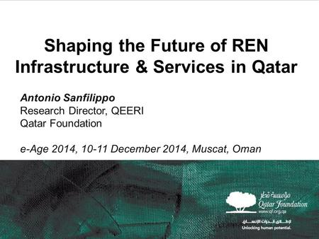 11 Shaping the Future of REN Infrastructure & Services in Qatar Antonio Sanfilippo Research Director, QEERI Qatar Foundation e-Age 2014, 10-11 December.