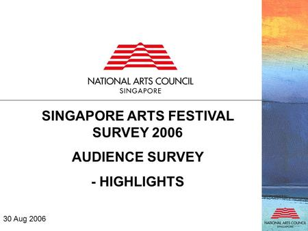 SINGAPORE ARTS FESTIVAL SURVEY 2006 AUDIENCE SURVEY - HIGHLIGHTS 30 Aug 2006.