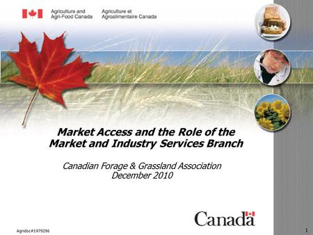 Agridoc#1979296 1 Market Access and the Role of the Market and Industry Services Branch Canadian Forage & Grassland Association December 2010.