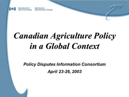 1 Canadian Agriculture Policy in a Global Context Policy Disputes Information Consortium April 23-26, 2003.
