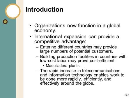 15-1 Introduction Organizations now function in a global economy. International expansion can provide a competitive advantage: –Entering different countries.