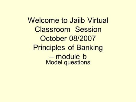 Welcome to Jaiib Virtual Classroom Session October 08/2007 Principles of Banking – module b Model questions.