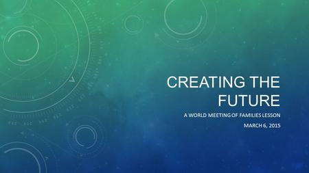 CREATING THE FUTURE A WORLD MEETING OF FAMILIES LESSON MARCH 6, 2015.
