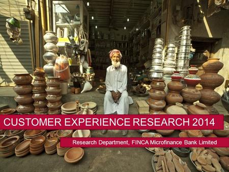 Research Department, FINCA Microfinance Bank Limited CUSTOMER EXPERIENCE RESEARCH 2014.