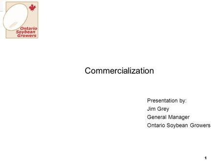 1 Commercialization Presentation by: Jim Grey General Manager Ontario Soybean Growers.