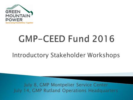 Introductory Stakeholder Workshops July 8, GMP Montpelier Service Center July 14, GMP Rutland Operations Headquarters.