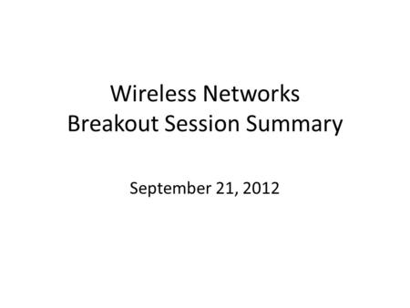 Wireless Networks Breakout Session Summary September 21, 2012.