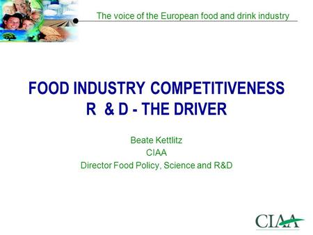 The voice of the European food and drink industry FOOD INDUSTRY COMPETITIVENESS R & D - THE DRIVER Beate Kettlitz CIAA Director Food Policy, Science and.