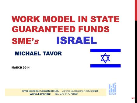 WORK MODEL IN STATE GUARANTEED FUNDS SME' S ISRAEL MICHAEL TAVOR MARCH 2014 Tavor Economic Consultants Ltd. Zarchin 10, Ra'anana 43662 Israel www.Tavor.Biz.