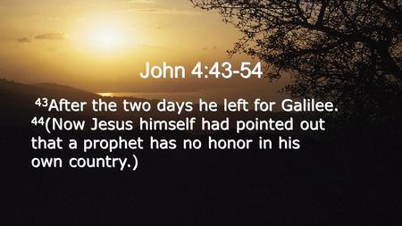 John 4:43-54 43 After the two days he left for Galilee. 44 (Now Jesus himself had pointed out that a prophet has no honor in his own country.)