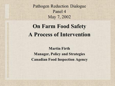 Pathogen Reduction Dialogue Panel 4 May 7, 2002 On Farm Food Safety A Process of Intervention Martin Firth Manager, Policy and Strategies Canadian Food.