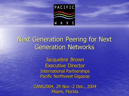 Next Generation Peering for Next Generation Networks Jacqueline Brown Executive Director International Partnerships Pacific Northwest Gigapop CANS2004,