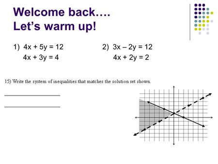 Welcome back…. Let's warm up! 1) 4x + 5y = 12 2) 3x – 2y = 12 4x + 3y = 4 4x + 2y = 2.