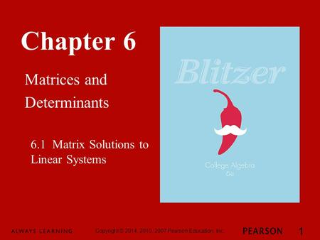 Chapter 6 Matrices and Determinants Copyright © 2014, 2010, 2007 Pearson Education, Inc. 1 6.1 Matrix Solutions to Linear Systems.