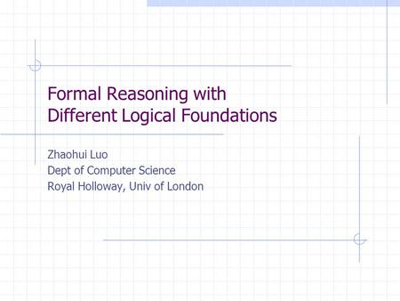 Formal Reasoning with Different Logical Foundations Zhaohui Luo Dept of Computer Science Royal Holloway, Univ of London.
