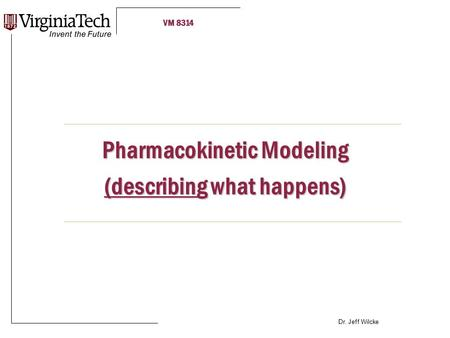 VM 8314 Dr. Jeff Wilcke Pharmacokinetic Modeling (describing what happens)