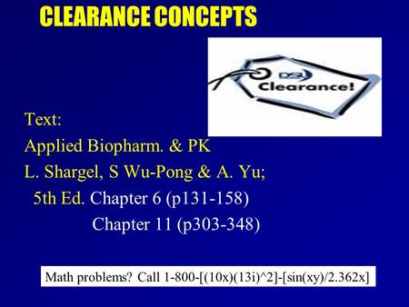 Text: Applied Biopharm. & PK L. Shargel, S Wu-Pong & A. Yu; 5th Ed. Chapter 6 (p131-158) Chapter 11 (p303-348) CLEARANCE CONCEPTS Math problems? Call 1-800-[(10x)(13i)^2]-[sin(xy)/2.362x]