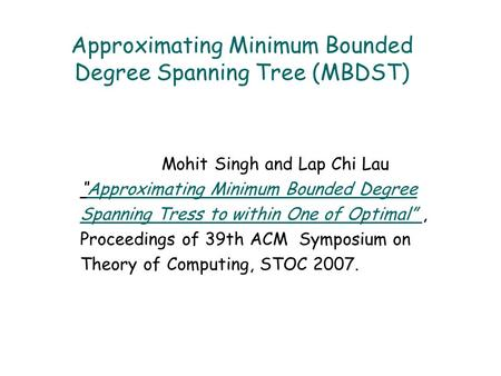 "Approximating Minimum Bounded Degree Spanning Tree (MBDST) Mohit Singh and Lap Chi Lau ""Approximating Minimum Bounded DegreeApproximating Minimum Bounded."