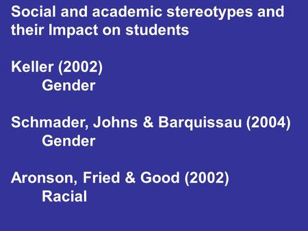 Social and academic stereotypes and their Impact on students Keller (2002) Gender Schmader, Johns & Barquissau (2004) Gender Aronson, Fried & Good (2002)