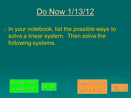Do Now 1/13/12  In your notebook, list the possible ways to solve a linear system. Then solve the following systems. 5x + 6y = 50 -x + 6y = 26 -8y + 6x.
