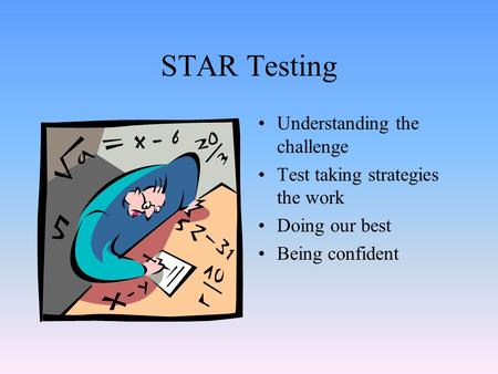 STAR Testing Understanding the challenge Test taking strategies the work Doing our best Being confident.