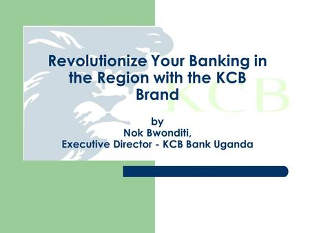Revolutionize Your Banking in the Region with the KCB Brand by Nok Bwonditi, Executive Director - KCB Bank Uganda.