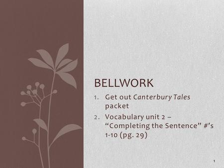 "1.Get out Canterbury Tales packet 2.Vocabulary unit 2 – ""Completing the Sentence"" #'s 1-10 (pg. 29) 1 BELLWORK."