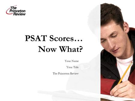 PSAT Scores… Now What? Your Name Your Title The Princeton Review.