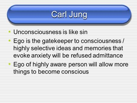 Carl Jung Unconsciousness is like sin Ego is the gatekeeper to consciousness / highly selective ideas and memories that evoke anxiety will be refused.