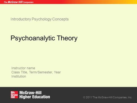 Instructor name Class Title, Term/Semester, Year Institution © 2011 The McGraw-Hill Companies, Inc. Introductory Psychology Concepts Psychoanalytic Theory.