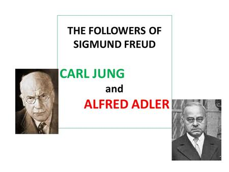 THE FOLLOWERS OF SIGMUND FREUD CARL JUNG and ALFRED ADLER.