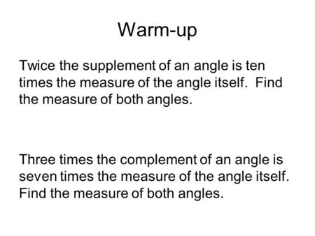 Warm-up Twice the supplement of an angle is ten times the measure of the angle itself. Find the measure of both angles. Three times the complement of an.