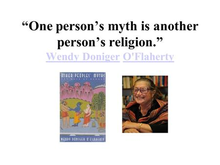 """One person's myth is another person's religion."" Wendy Doniger O'Flaherty Wendy DonigerO'Flaherty."