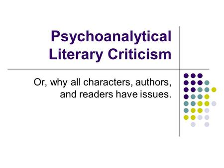 Psychoanalytical Literary Criticism Or, why all characters, authors, and readers have issues.