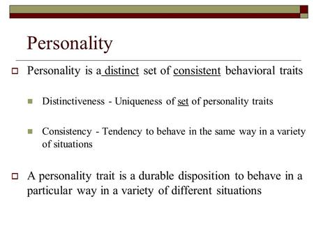 Personality  Personality is a distinct set of consistent behavioral traits Distinctiveness - Uniqueness of set of personality traits Consistency - Tendency.
